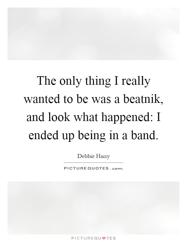 The only thing I really wanted to be was a beatnik, and look what happened: I ended up being in a band Picture Quote #1