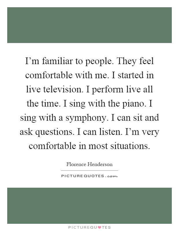 I'm familiar to people. They feel comfortable with me. I started in live television. I perform live all the time. I sing with the piano. I sing with a symphony. I can sit and ask questions. I can listen. I'm very comfortable in most situations Picture Quote #1