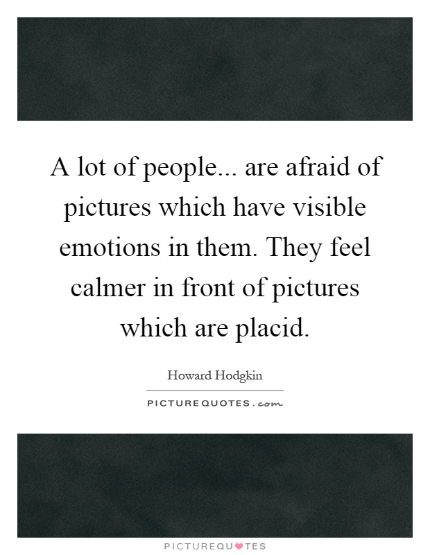A lot of people... are afraid of pictures which have visible emotions in them. They feel calmer in front of pictures which are placid Picture Quote #1