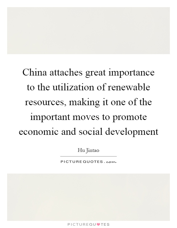 China attaches great importance to the utilization of renewable resources, making it one of the important moves to promote economic and social development Picture Quote #1