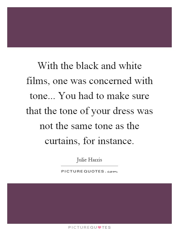 With the black and white films, one was concerned with tone... You had to make sure that the tone of your dress was not the same tone as the curtains, for instance Picture Quote #1