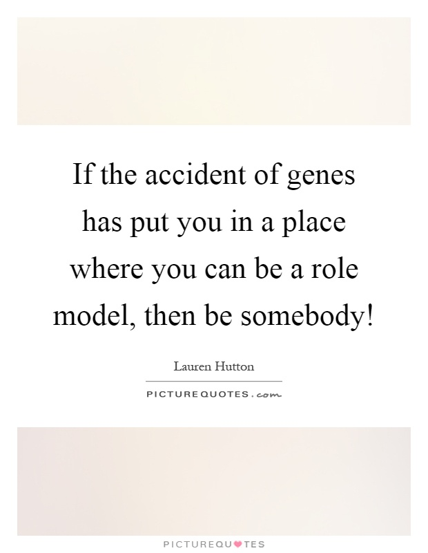 If the accident of genes has put you in a place where you can be a role model, then be somebody! Picture Quote #1