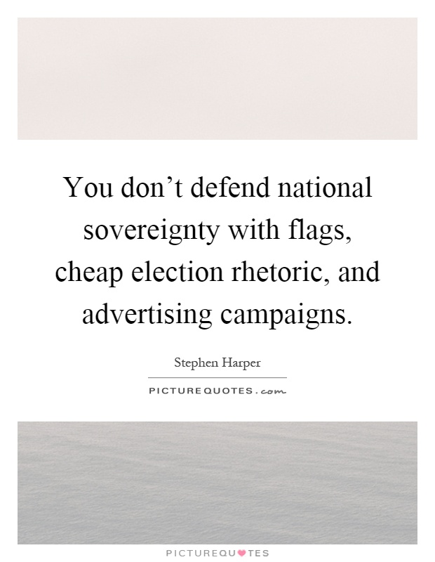 You don't defend national sovereignty with flags, cheap election rhetoric, and advertising campaigns Picture Quote #1