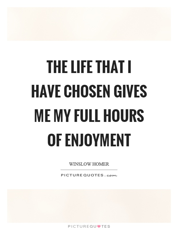 The life that I have chosen gives me my full hours of enjoyment Picture Quote #1