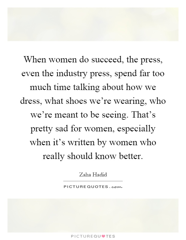 When women do succeed, the press, even the industry press, spend far too much time talking about how we dress, what shoes we're wearing, who we're meant to be seeing. That's pretty sad for women, especially when it's written by women who really should know better Picture Quote #1