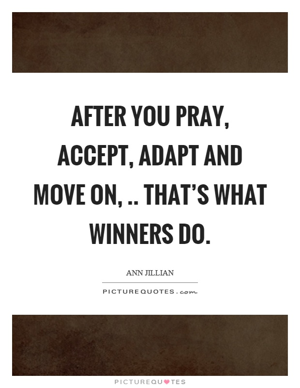 After you pray, accept, adapt and move on,.. That's what winners do Picture Quote #1