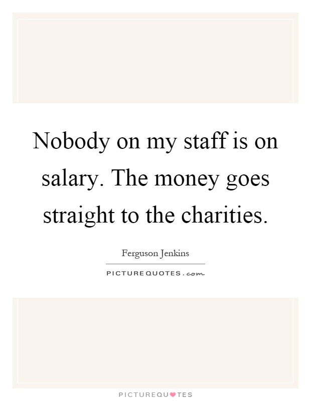 Nobody on my staff is on salary. The money goes straight to the charities Picture Quote #1