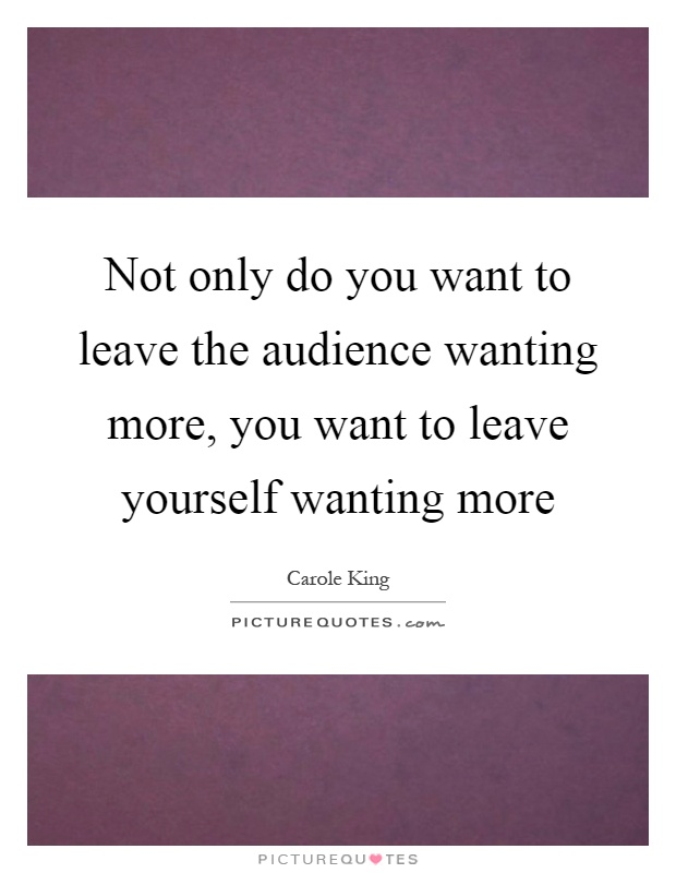Not only do you want to leave the audience wanting more, you want to leave yourself wanting more Picture Quote #1
