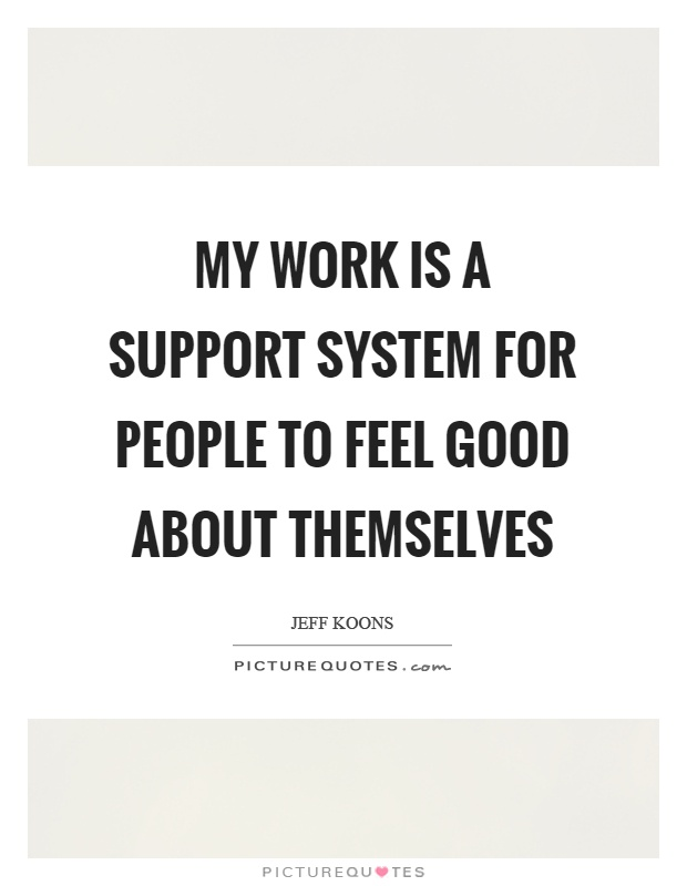 My work is a support system for people to feel good about themselves Picture Quote #1