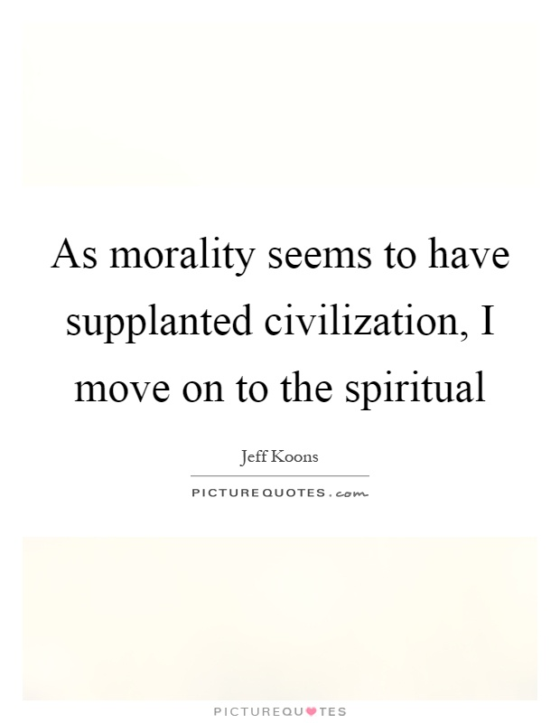 As morality seems to have supplanted civilization, I move on to the spiritual Picture Quote #1