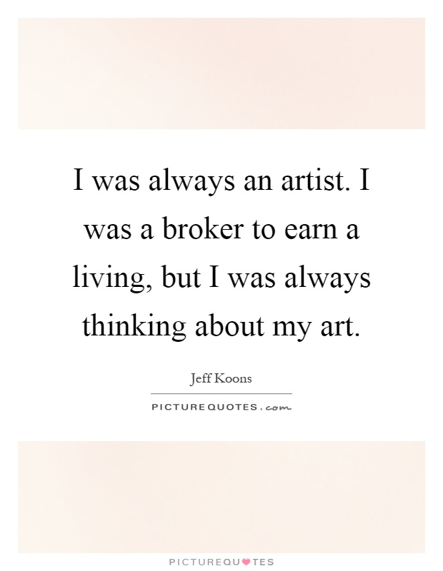 I was always an artist. I was a broker to earn a living, but I was always thinking about my art Picture Quote #1