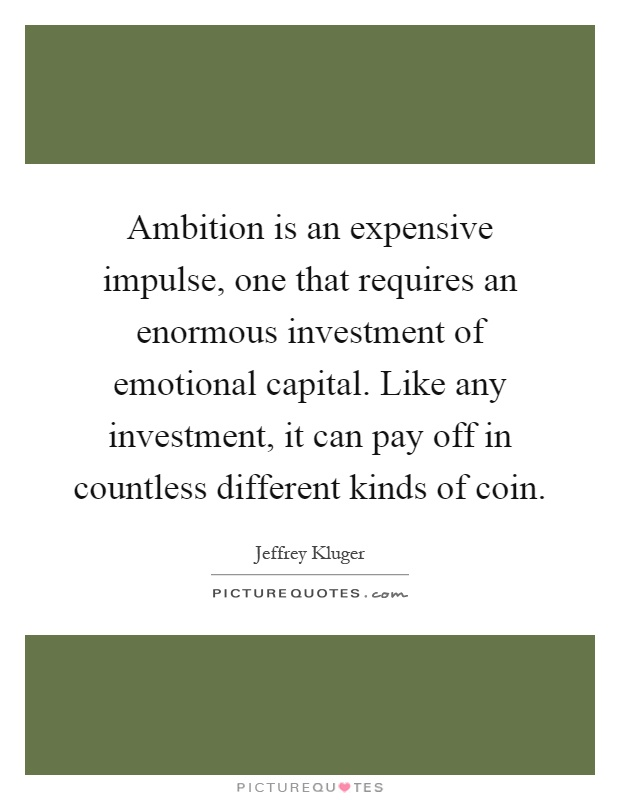 Ambition is an expensive impulse, one that requires an enormous investment of emotional capital. Like any investment, it can pay off in countless different kinds of coin Picture Quote #1