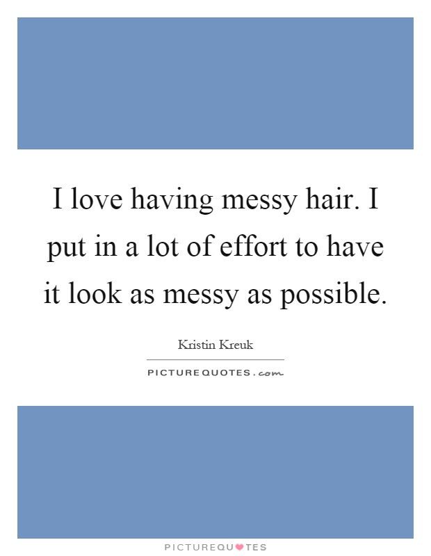 I love having messy hair. I put in a lot of effort to have it look as messy as possible Picture Quote #1