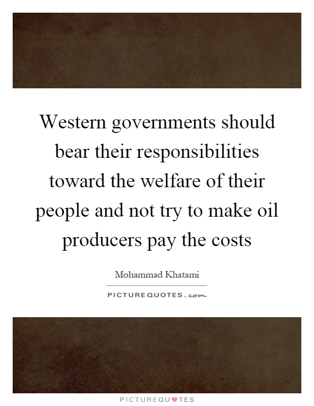 Western governments should bear their responsibilities toward the welfare of their people and not try to make oil producers pay the costs Picture Quote #1