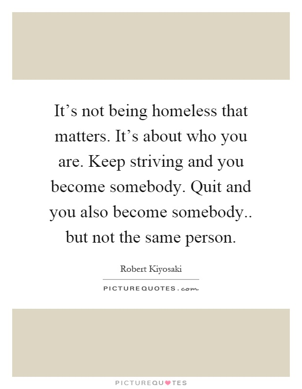It's not being homeless that matters. It's about who you are. Keep striving and you become somebody. Quit and you also become somebody.. but not the same person Picture Quote #1