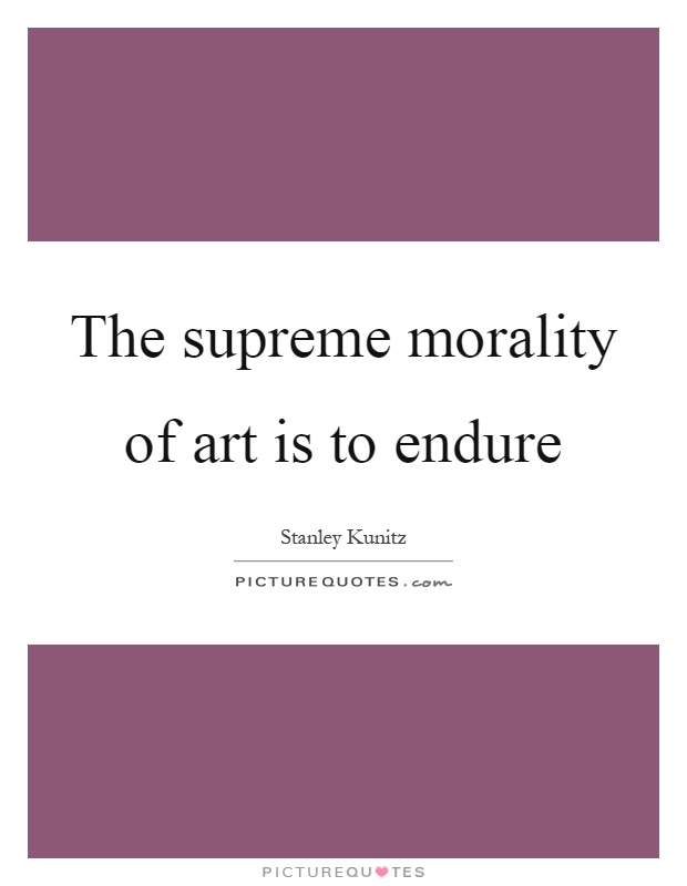 The supreme morality of art is to endure Picture Quote #1
