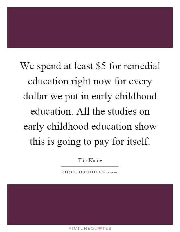 We spend at least $5 for remedial education right now for every dollar we put in early childhood education. All the studies on early childhood education show this is going to pay for itself Picture Quote #1