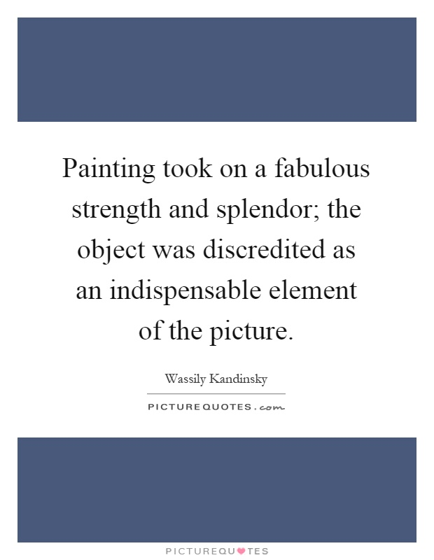 Painting took on a fabulous strength and splendor; the object was discredited as an indispensable element of the picture Picture Quote #1