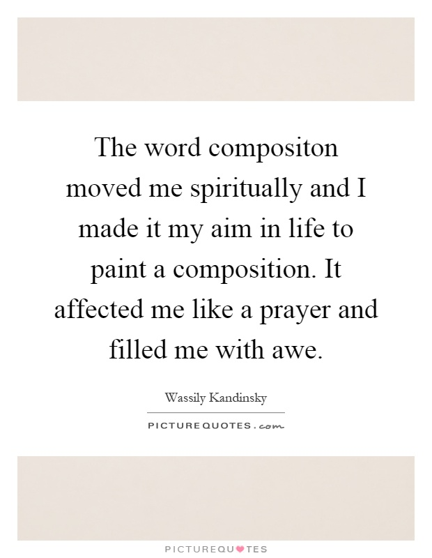 The word compositon moved me spiritually and I made it my aim in life to paint a composition. It affected me like a prayer and filled me with awe Picture Quote #1