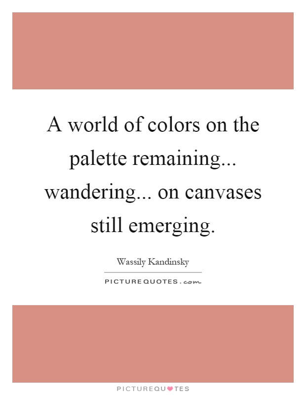 A world of colors on the palette remaining... wandering... on canvases still emerging Picture Quote #1