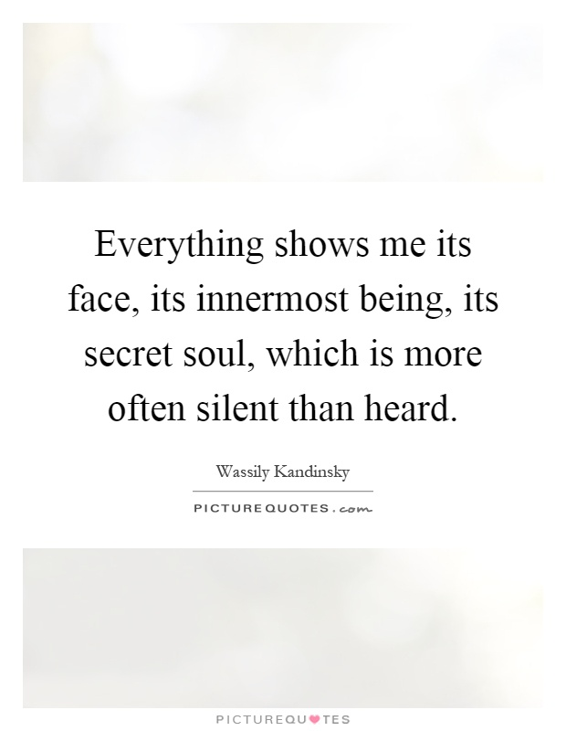 Everything shows me its face, its innermost being, its secret soul, which is more often silent than heard Picture Quote #1