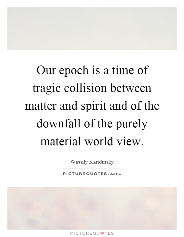 Our epoch is a time of tragic collision between matter and spirit and of the downfall of the purely material world view Picture Quote #1