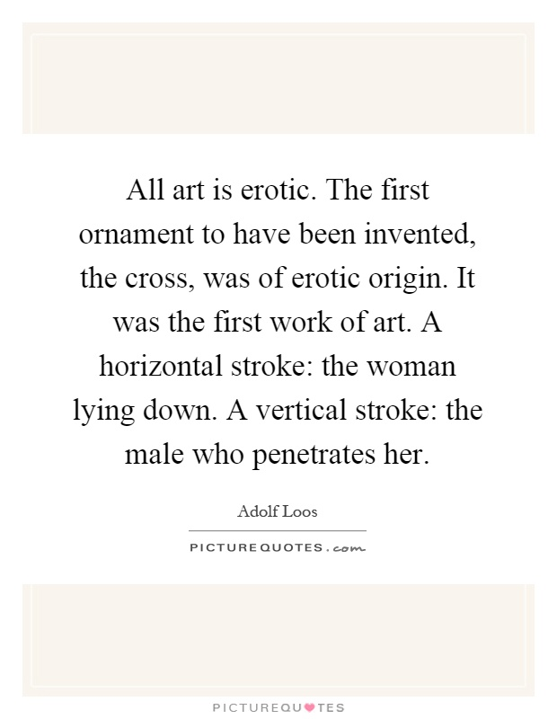 All art is erotic. The first ornament to have been invented, the cross, was of erotic origin. It was the first work of art. A horizontal stroke: the woman lying down. A vertical stroke: the male who penetrates her Picture Quote #1
