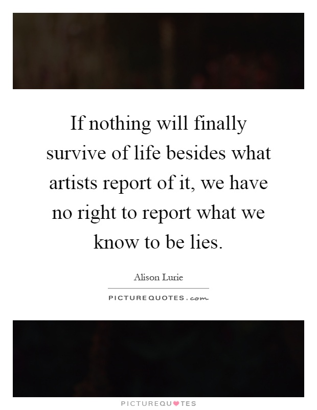 If nothing will finally survive of life besides what artists report of it, we have no right to report what we know to be lies Picture Quote #1