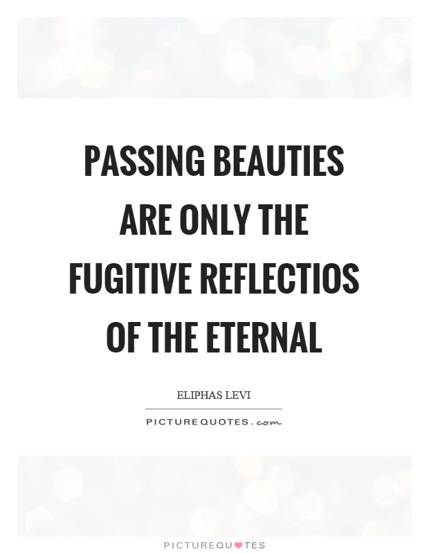 Passing beauties are only the fugitive reflectios of the eternal Picture Quote #1