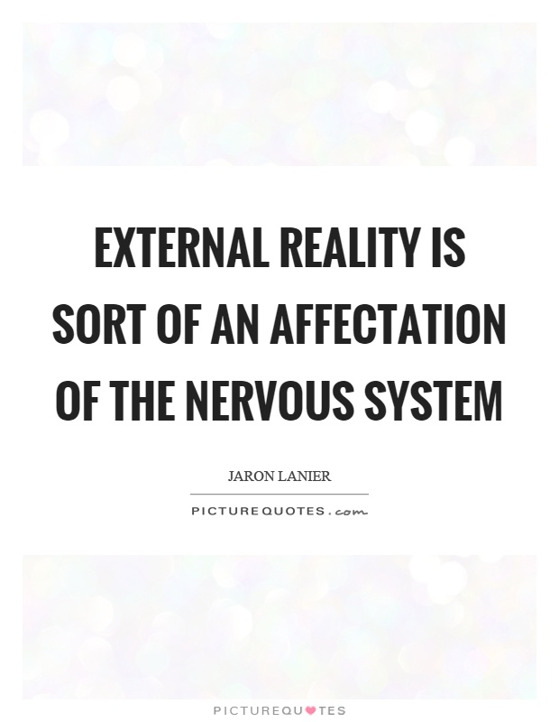External reality is sort of an affectation of the nervous system Picture Quote #1