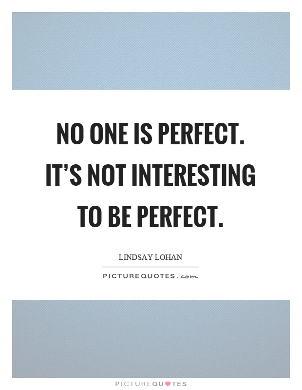 No one is perfect. It's not interesting to be perfect Picture Quote #1