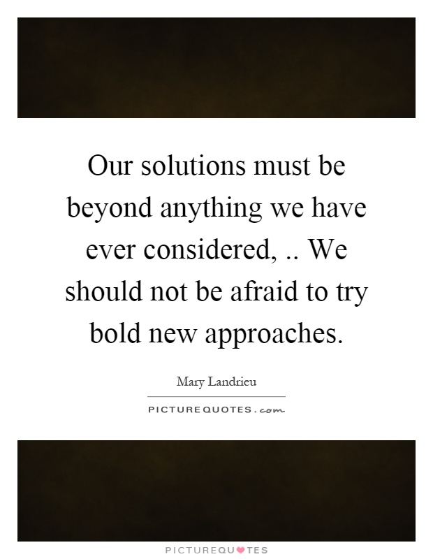 Our solutions must be beyond anything we have ever considered,.. We should not be afraid to try bold new approaches Picture Quote #1