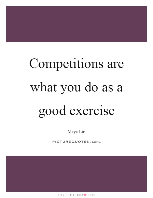 Competitions are what you do as a good exercise Picture Quote #1