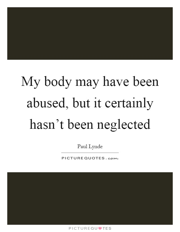My body may have been abused, but it certainly hasn't been neglected Picture Quote #1