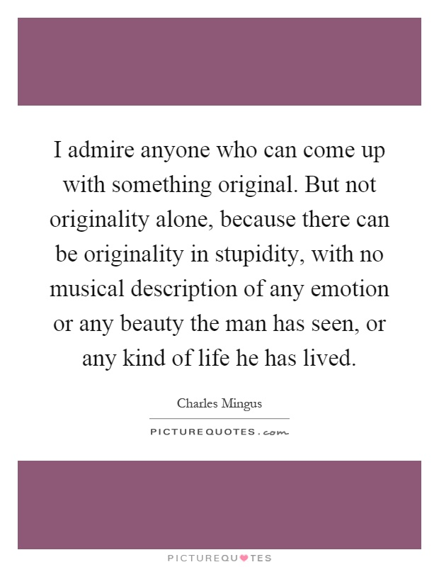 I admire anyone who can come up with something original. But not originality alone, because there can be originality in stupidity, with no musical description of any emotion or any beauty the man has seen, or any kind of life he has lived Picture Quote #1