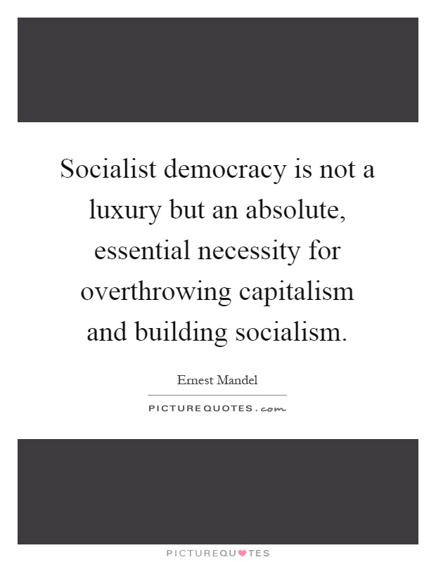 Socialist democracy is not a luxury but an absolute, essential necessity for overthrowing capitalism and building socialism Picture Quote #1