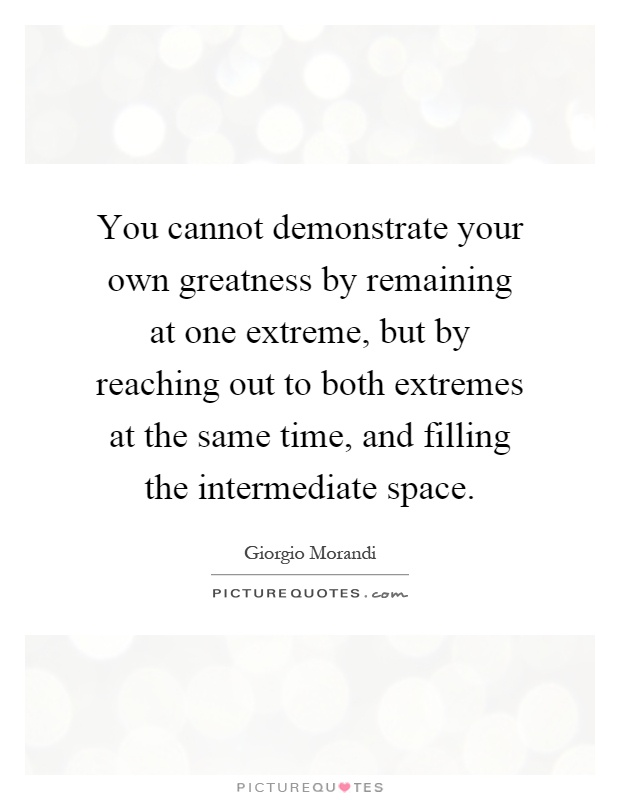 You cannot demonstrate your own greatness by remaining at one extreme, but by reaching out to both extremes at the same time, and filling the intermediate space Picture Quote #1