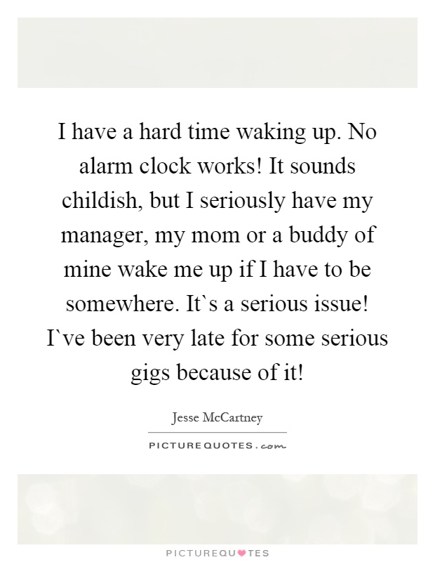 I have a hard time waking up. No alarm clock works! It sounds childish, but I seriously have my manager, my mom or a buddy of mine wake me up if I have to be somewhere. It`s a serious issue! I`ve been very late for some serious gigs because of it! Picture Quote #1