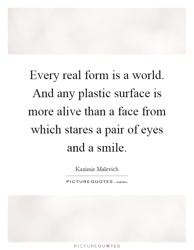 Every real form is a world. And any plastic surface is more alive than a face from which stares a pair of eyes and a smile Picture Quote #1