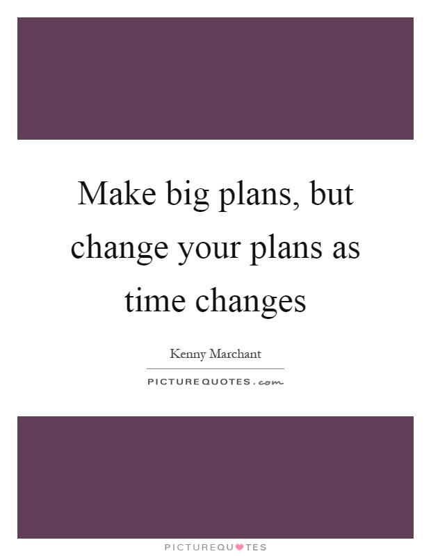 Make big plans, but change your plans as time changes Picture Quote #1