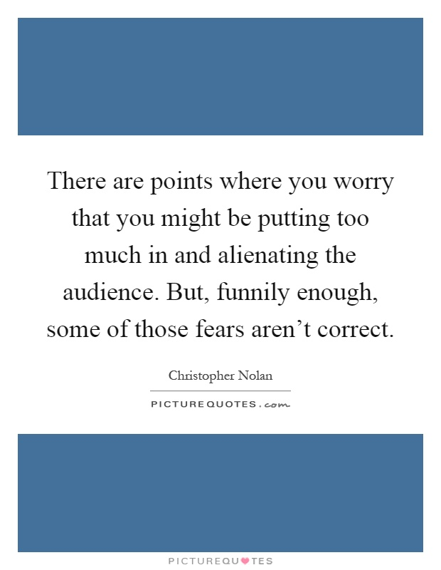 There are points where you worry that you might be putting too much in and alienating the audience. But, funnily enough, some of those fears aren't correct Picture Quote #1