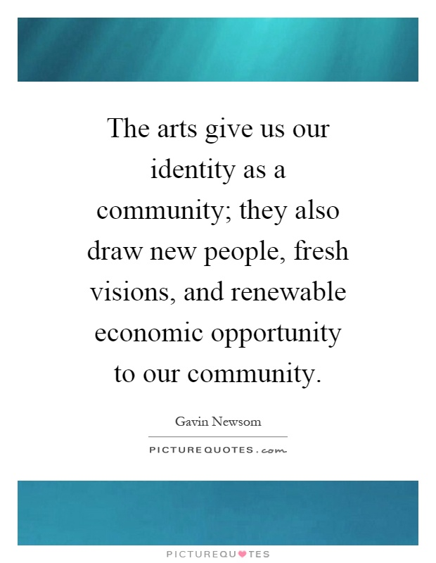 The arts give us our identity as a community; they also draw new people, fresh visions, and renewable economic opportunity to our community Picture Quote #1