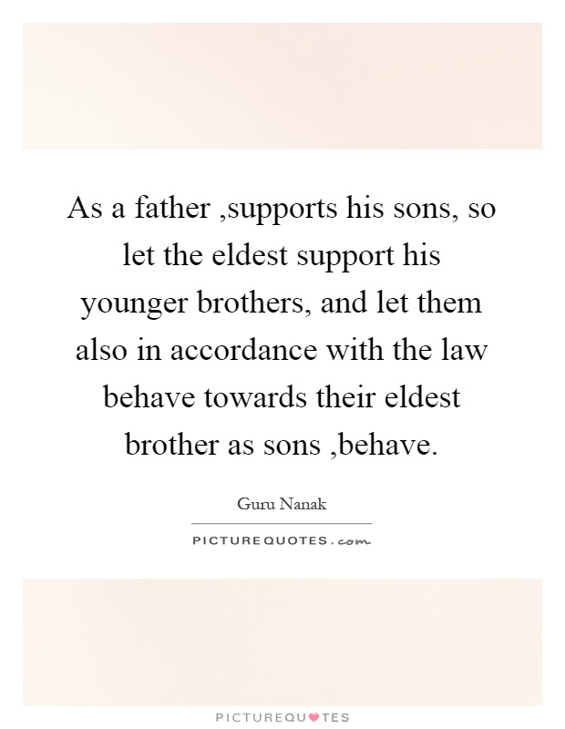 As a father,supports his sons, so let the eldest support his younger brothers, and let them also in accordance with the law behave towards their eldest brother as sons,behave Picture Quote #1