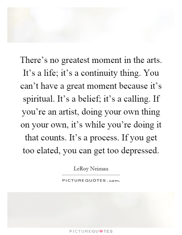 There's no greatest moment in the arts. It's a life; it's a continuity thing. You can't have a great moment because it's spiritual. It's a belief; it's a calling. If you're an artist, doing your own thing on your own, it's while you're doing it that counts. It's a process. If you get too elated, you can get too depressed Picture Quote #1