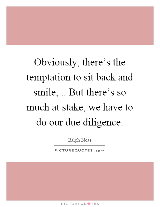 Obviously, there's the temptation to sit back and smile,.. But there's so much at stake, we have to do our due diligence Picture Quote #1