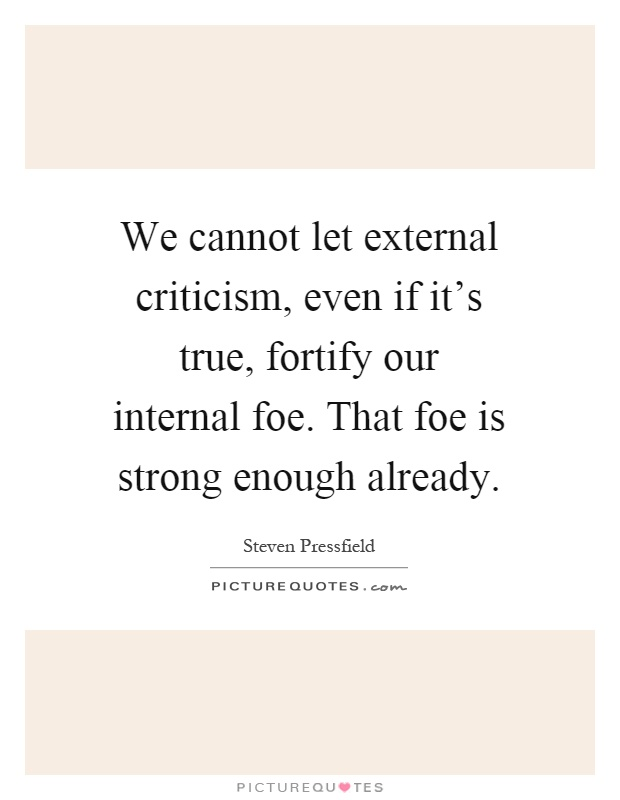 We cannot let external criticism, even if it's true, fortify our internal foe. That foe is strong enough already Picture Quote #1