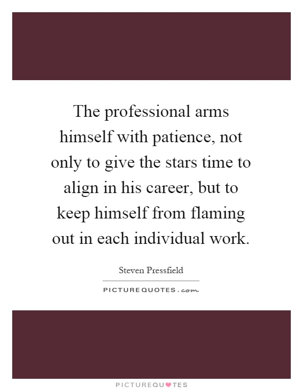 The professional arms himself with patience, not only to give the stars time to align in his career, but to keep himself from flaming out in each individual work Picture Quote #1