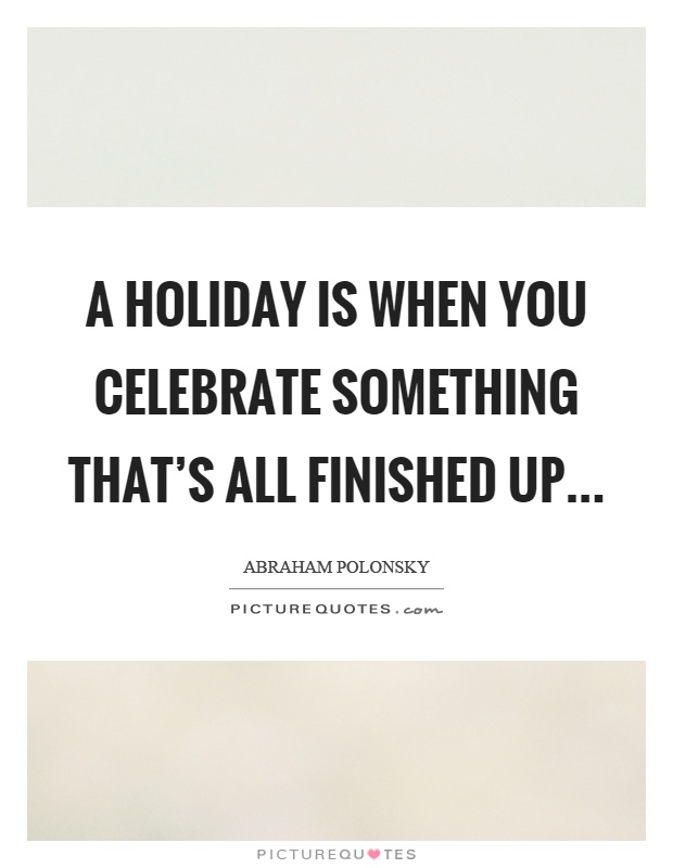 A holiday is when you celebrate something that's all finished up Picture Quote #1