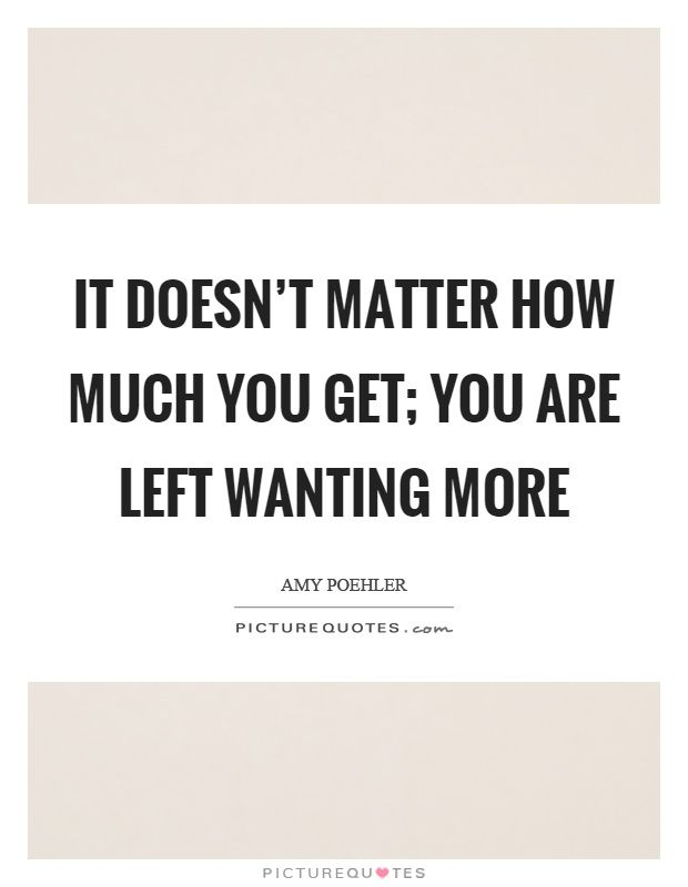 It doesn't matter how much you get; you are left wanting more Picture Quote #1