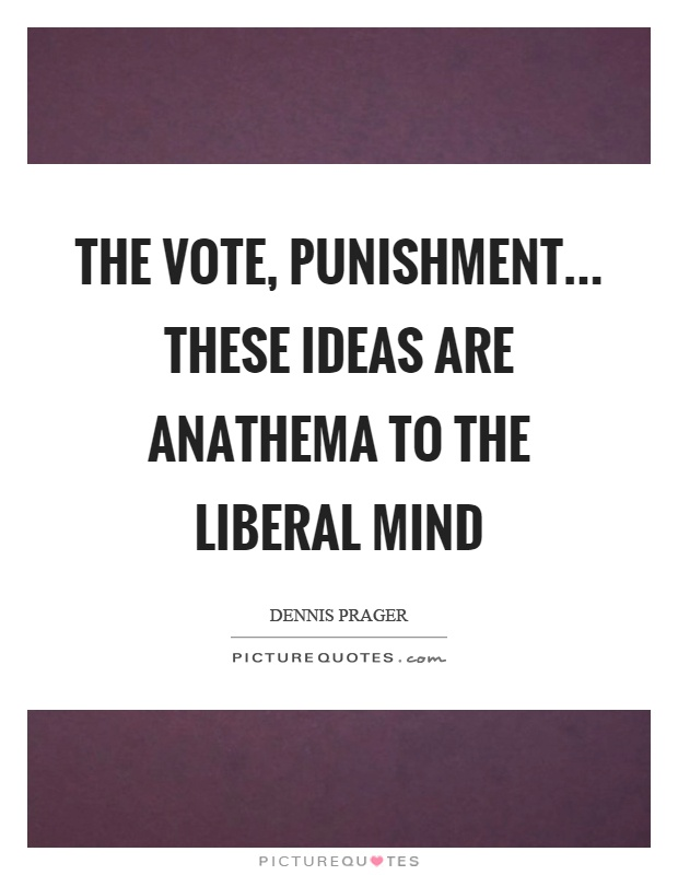 The vote, punishment... these ideas are anathema to the liberal mind Picture Quote #1